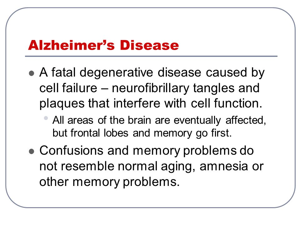 Alzheimer's Disease A fatal degenerative disease caused by cell failure – neurofibrillary tangles and plaques that interfere with cell function.