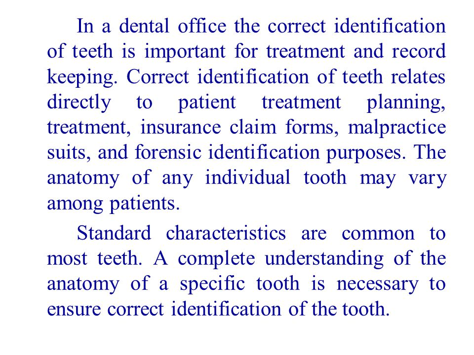In a dental office the correct identification of teeth is important for treatment and record keeping. Correct identification of teeth relates directly to patient treatment planning, treatment, insurance claim forms, malpractice suits, and forensic identification purposes. The anatomy of any individual tooth may vary among patients.