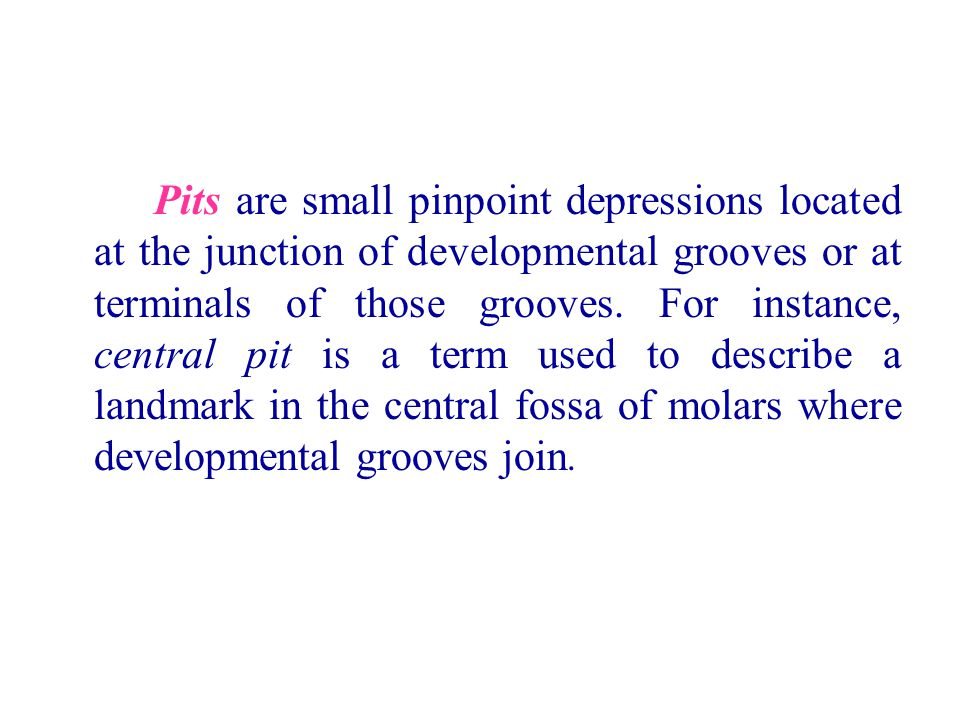 Pits are small pinpoint depressions located at the junction of developmental grooves or at terminals of those grooves.