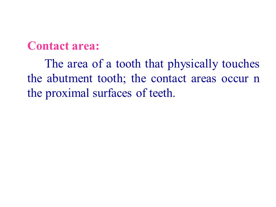 Contact area: The area of a tooth that physically touches the abutment tooth; the contact areas occur n the proximal surfaces of teeth.