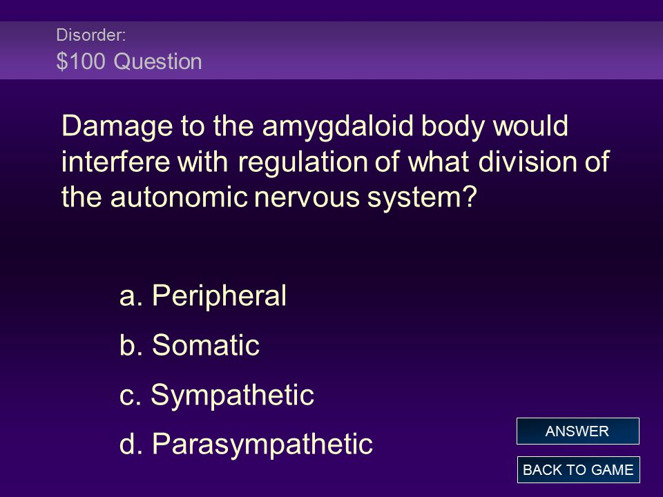 Disorder: $100 Question Damage to the amygdaloid body would interfere with regulation of what division of the autonomic nervous system