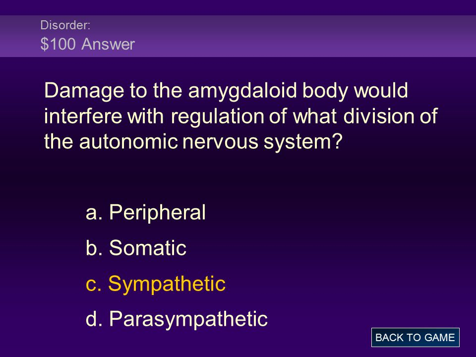 Disorder: $100 Answer Damage to the amygdaloid body would interfere with regulation of what division of the autonomic nervous system