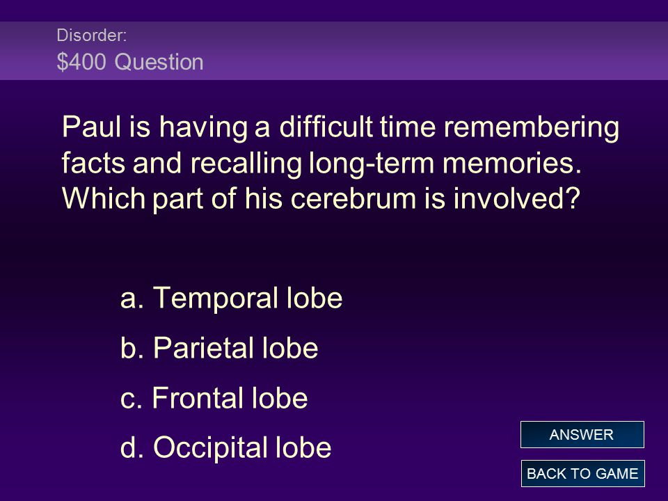 Disorder: $400 Question Paul is having a difficult time remembering facts and recalling long-term memories. Which part of his cerebrum is involved