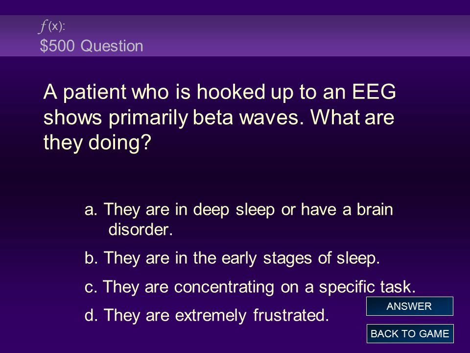 f (x): $500 Question A patient who is hooked up to an EEG shows primarily beta waves. What are they doing