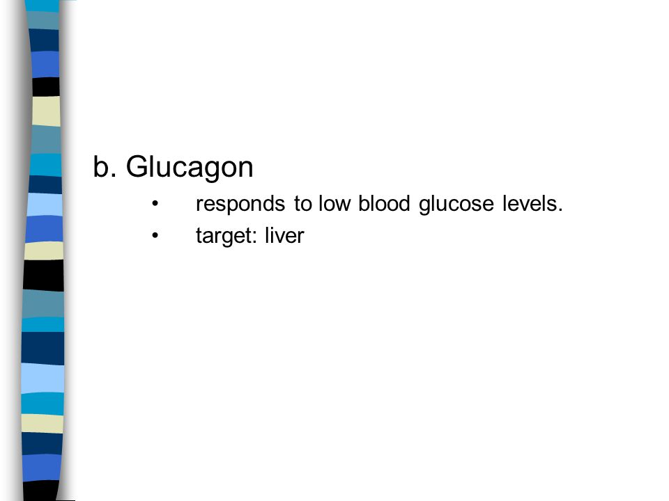 b. Glucagon responds to low blood glucose levels. target: liver