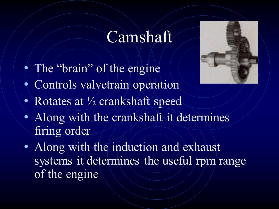 Camshaft The brain of the engine Controls valvetrain operation