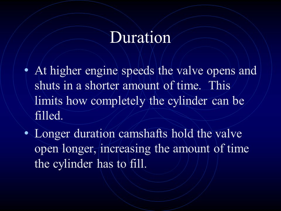 Duration At higher engine speeds the valve opens and shuts in a shorter amount of time. This limits how completely the cylinder can be filled.