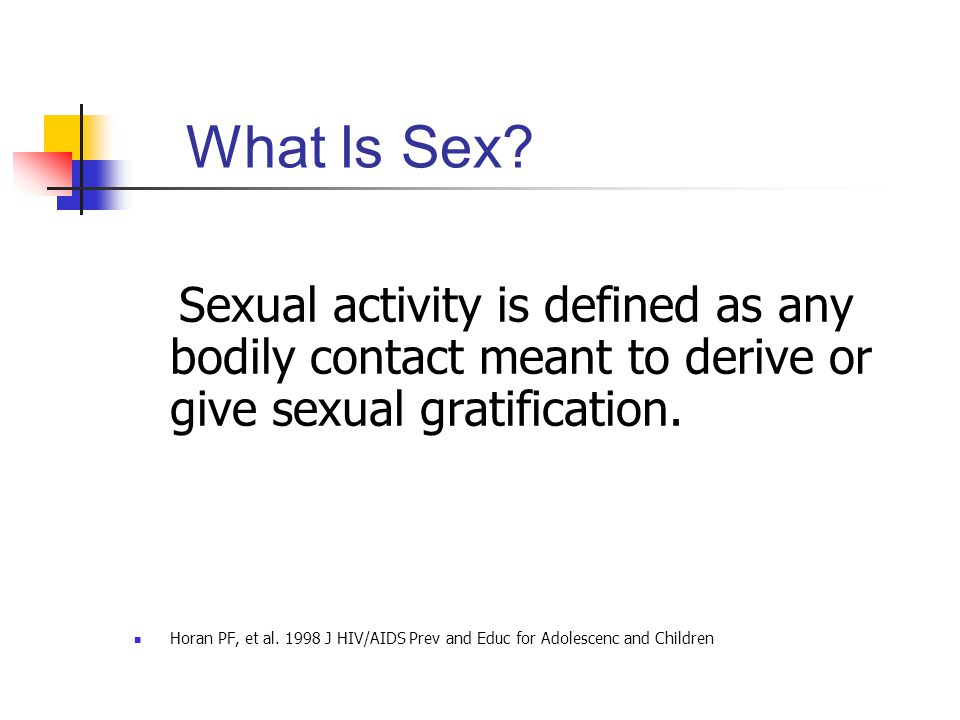 What Is Sex Sexual activity is defined as any bodily contact meant to derive or give sexual gratification.