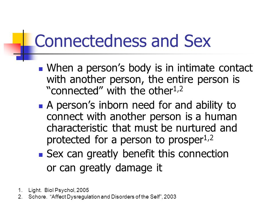 Connectedness and Sex When a person's body is in intimate contact with another person, the entire person is connected with the other1,2.