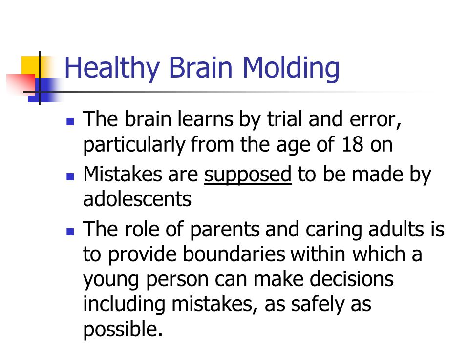 Healthy Brain Molding The brain learns by trial and error, particularly from the age of 18 on. Mistakes are supposed to be made by adolescents.