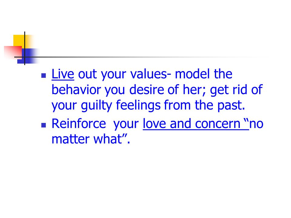 Live out your values- model the behavior you desire of her; get rid of your guilty feelings from the past.