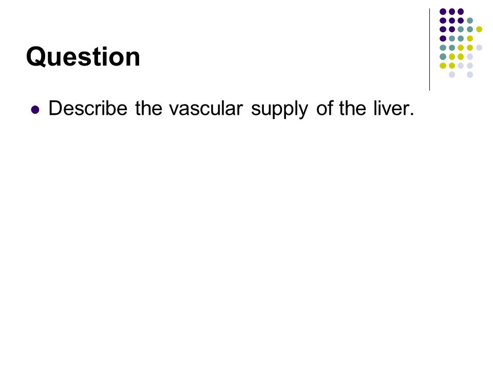 Question Describe the vascular supply of the liver.