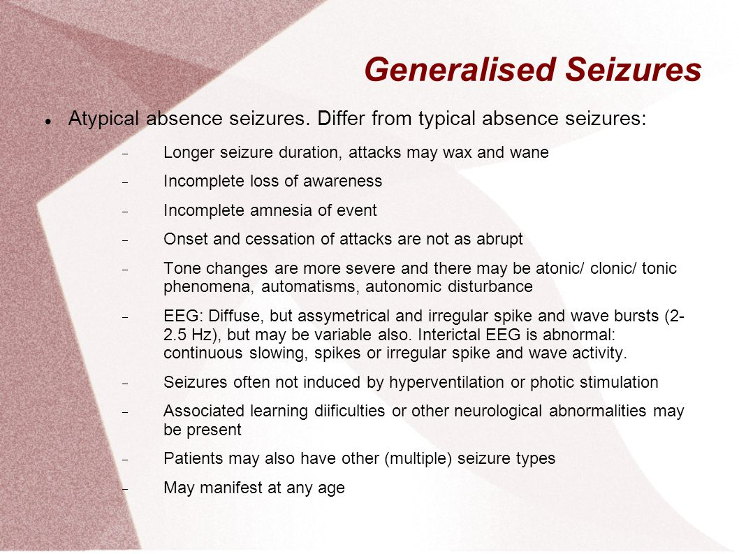 Generalised Seizures Atypical absence seizures. Differ from typical absence seizures: Longer seizure duration, attacks may wax and wane.