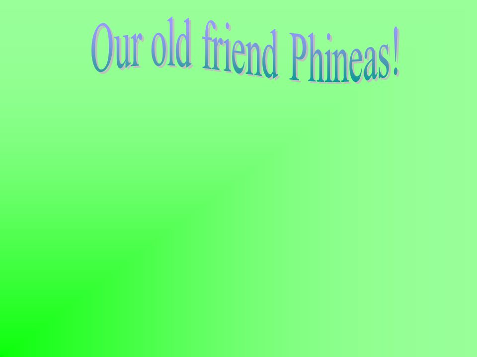 Our old friend Phineas!