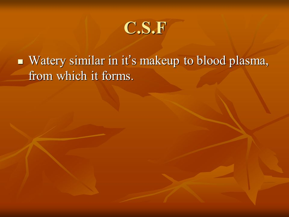 C.S.F Watery similar in it's makeup to blood plasma, from which it forms.