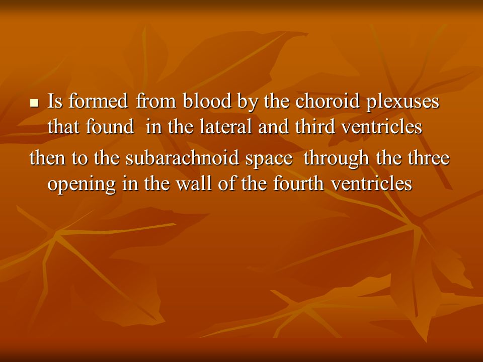 Is formed from blood by the choroid plexuses that found in the lateral and third ventricles