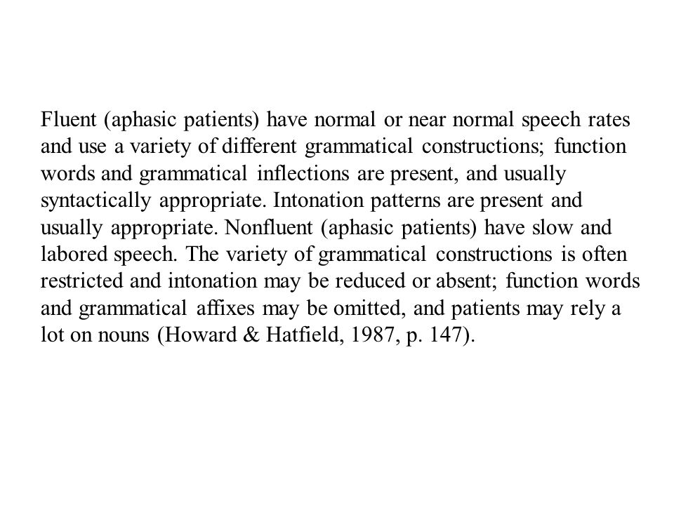 Fluent (aphasic patients) have normal or near normal speech rates and use a variety of different grammatical constructions; function words and grammatical inflections are present, and usually syntactically appropriate.