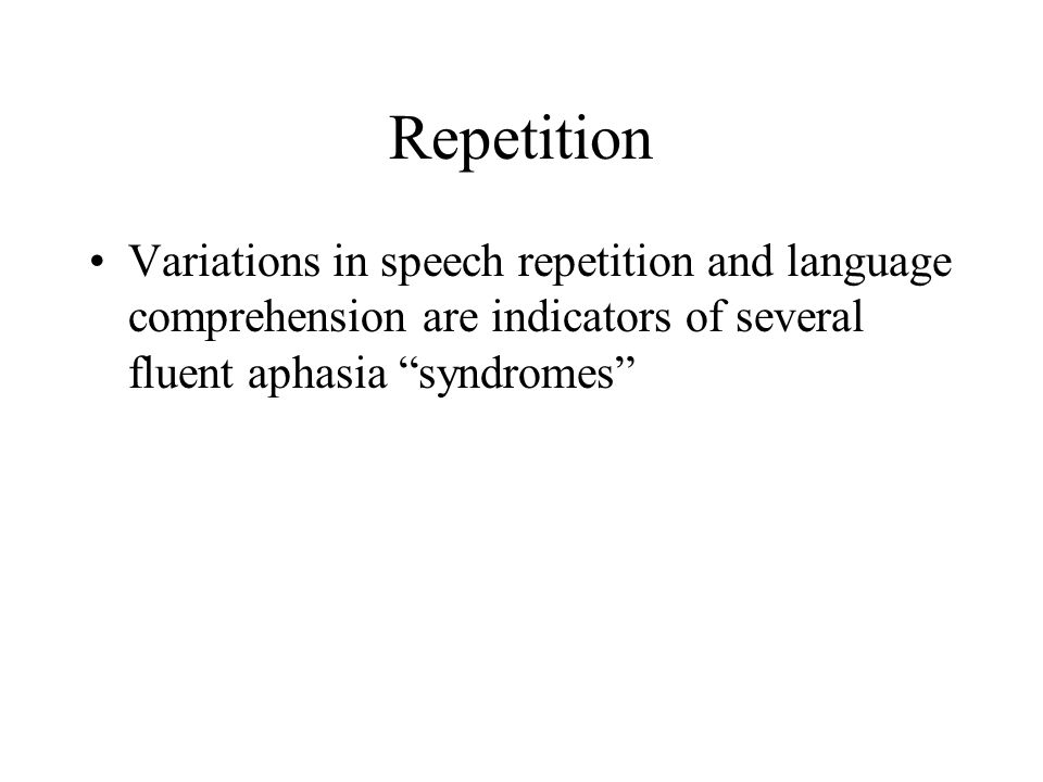 Repetition Variations in speech repetition and language comprehension are indicators of several fluent aphasia syndromes