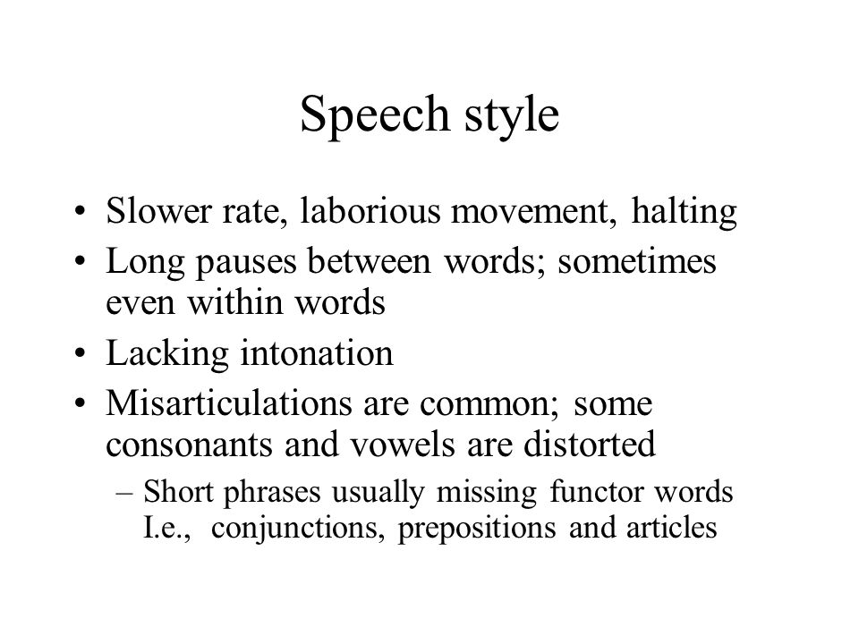 Speech style Slower rate, laborious movement, halting