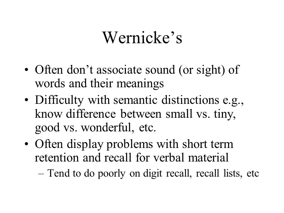 Wernicke's Often don't associate sound (or sight) of words and their meanings.