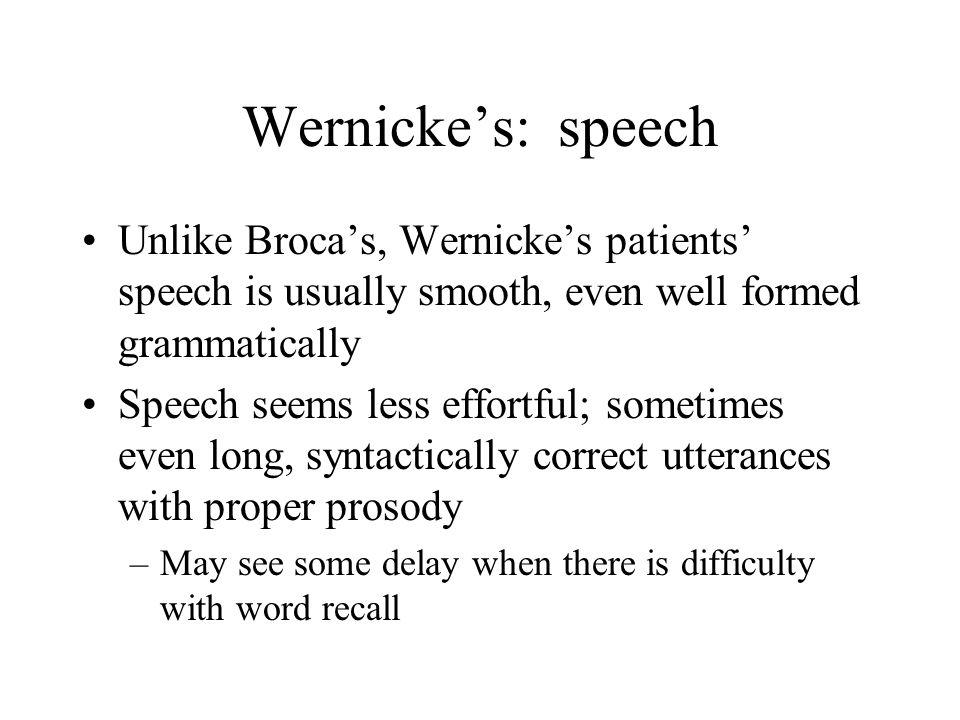 Wernicke's: speech Unlike Broca's, Wernicke's patients' speech is usually smooth, even well formed grammatically.