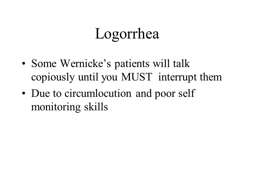 Logorrhea Some Wernicke's patients will talk copiously until you MUST interrupt them.