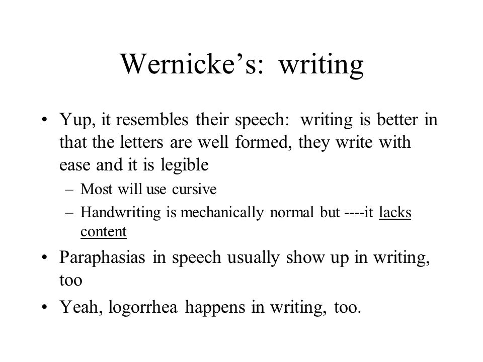 Wernicke's: writing Yup, it resembles their speech: writing is better in that the letters are well formed, they write with ease and it is legible.