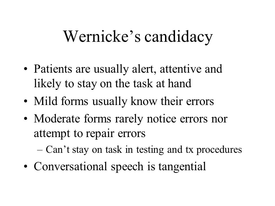 Wernicke's candidacy Patients are usually alert, attentive and likely to stay on the task at hand. Mild forms usually know their errors.