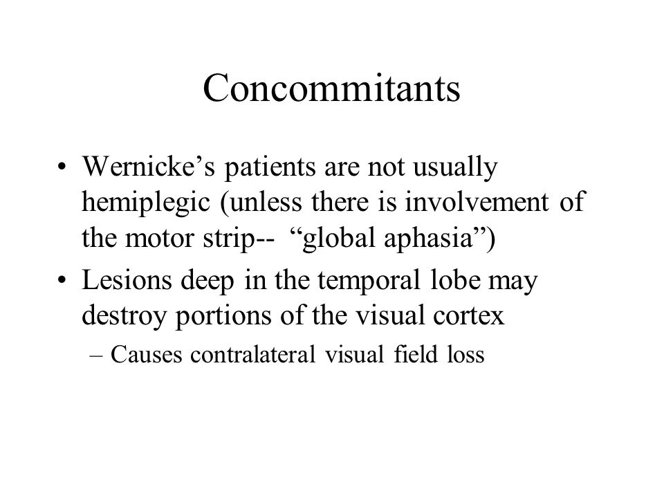 Concommitants Wernicke's patients are not usually hemiplegic (unless there is involvement of the motor strip-- global aphasia )