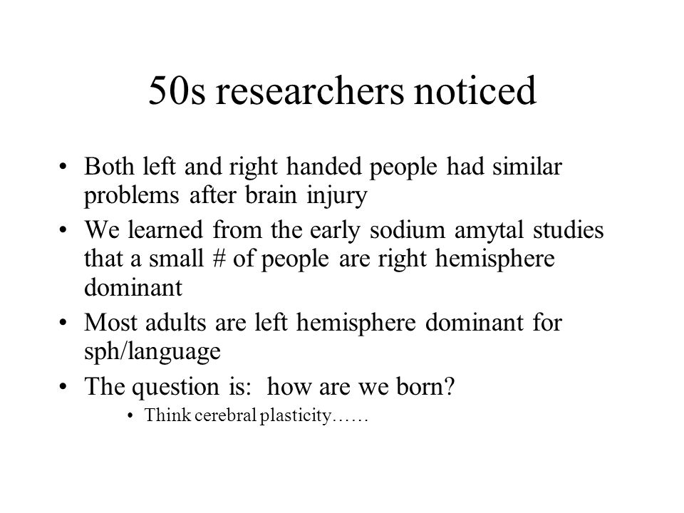50s researchers noticed Both left and right handed people had similar problems after brain injury.
