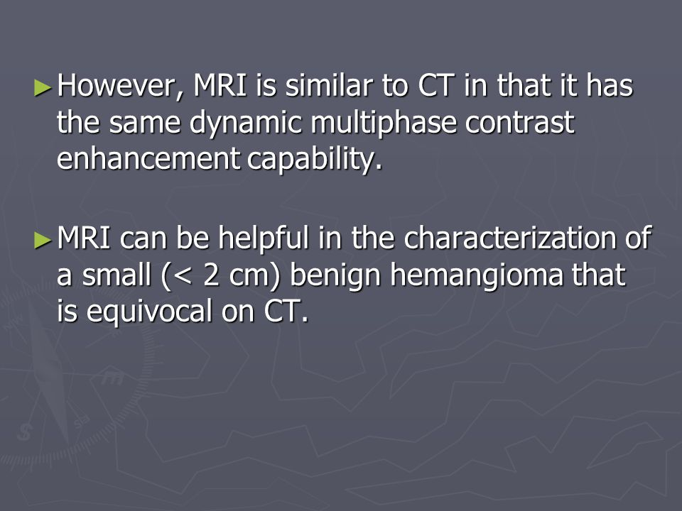 However, MRI is similar to CT in that it has the same dynamic multiphase contrast enhancement capability.