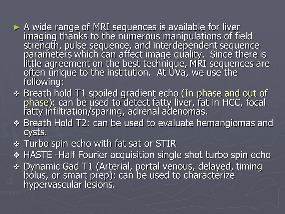 A wide range of MRI sequences is available for liver imaging thanks to the numerous manipulations of field strength, pulse sequence, and interdependent sequence parameters which can affect image quality. Since there is little agreement on the best technique, MRI sequences are often unique to the institution. At UVa, we use the following:
