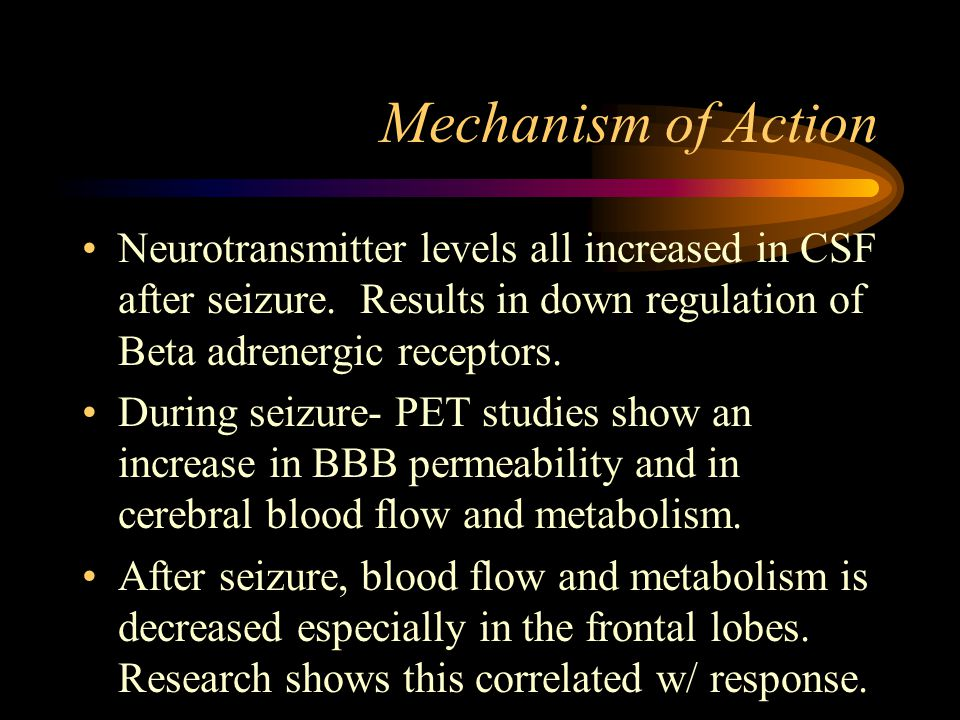 Mechanism of Action Neurotransmitter levels all increased in CSF after seizure. Results in down regulation of Beta adrenergic receptors.
