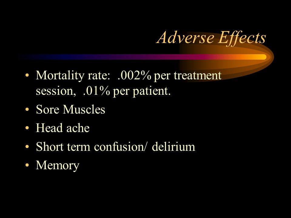 Adverse Effects Mortality rate: .002% per treatment session, .01% per patient. Sore Muscles. Head ache.