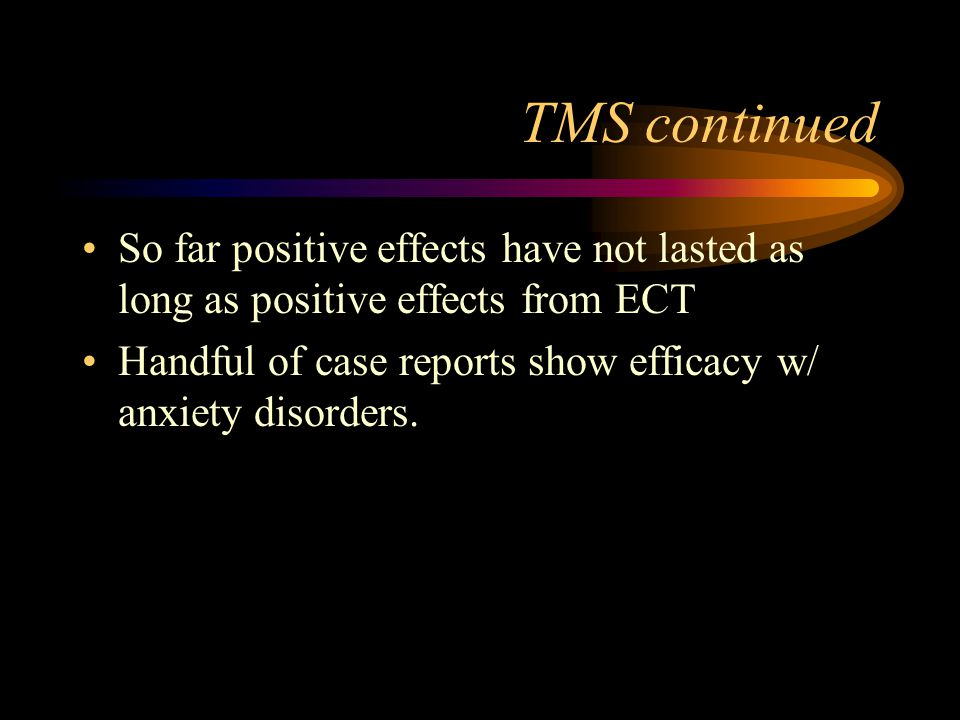 TMS continued So far positive effects have not lasted as long as positive effects from ECT.