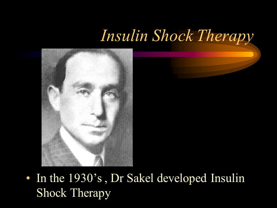 Insulin Shock Therapy In the 1930's , Dr Sakel developed Insulin Shock Therapy