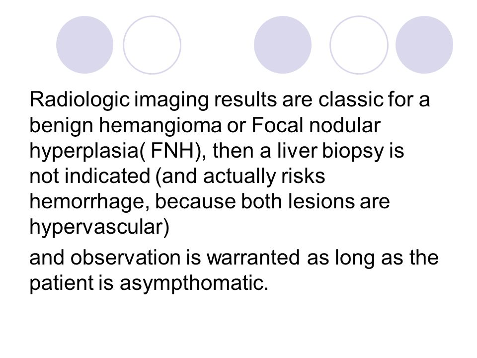 Radiologic imaging results are classic for a benign hemangioma or Focal nodular hyperplasia( FNH), then a liver biopsy is not indicated (and actually risks hemorrhage, because both lesions are hypervascular)