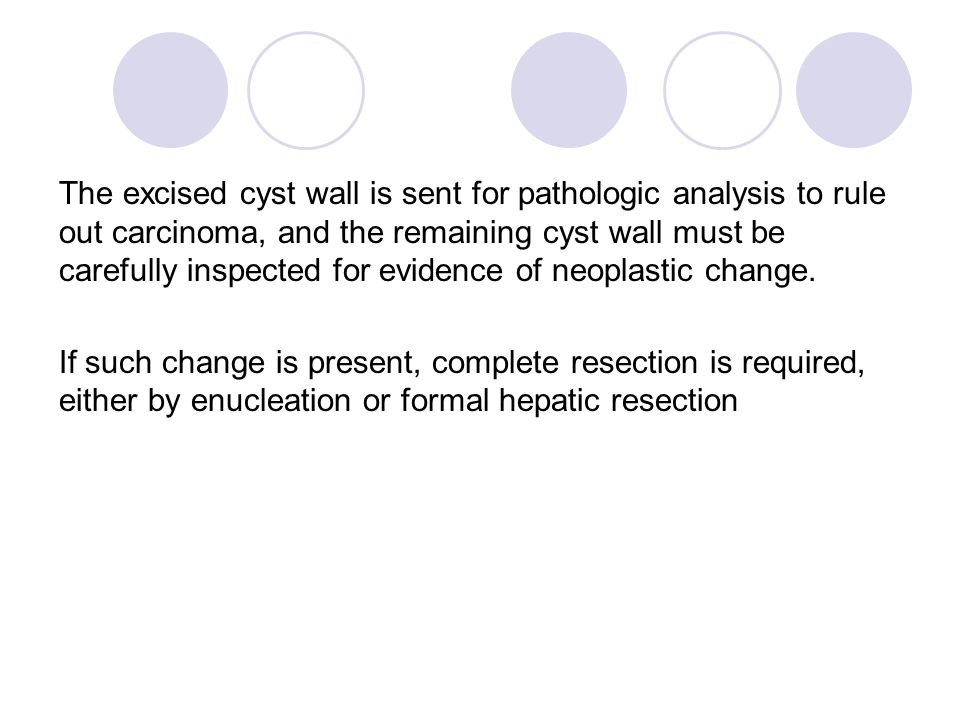 The excised cyst wall is sent for pathologic analysis to rule out carcinoma, and the remaining cyst wall must be carefully inspected for evidence of neoplastic change.