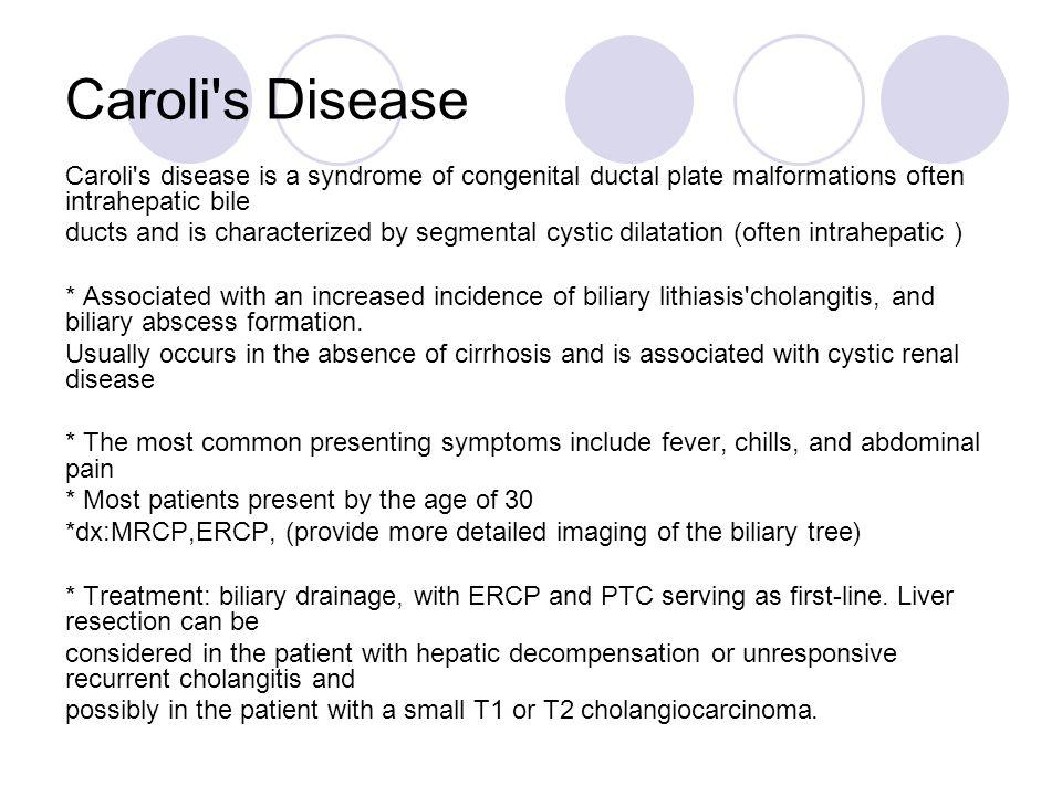 Caroli s Disease Caroli s disease is a syndrome of congenital ductal plate malformations often intrahepatic bile.