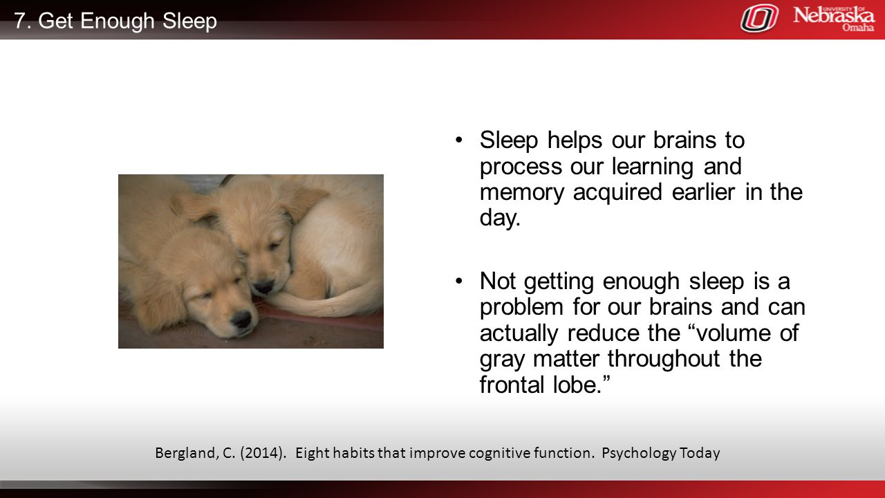 7. Get Enough Sleep Sleep helps our brains to process our learning and memory acquired earlier in the day.