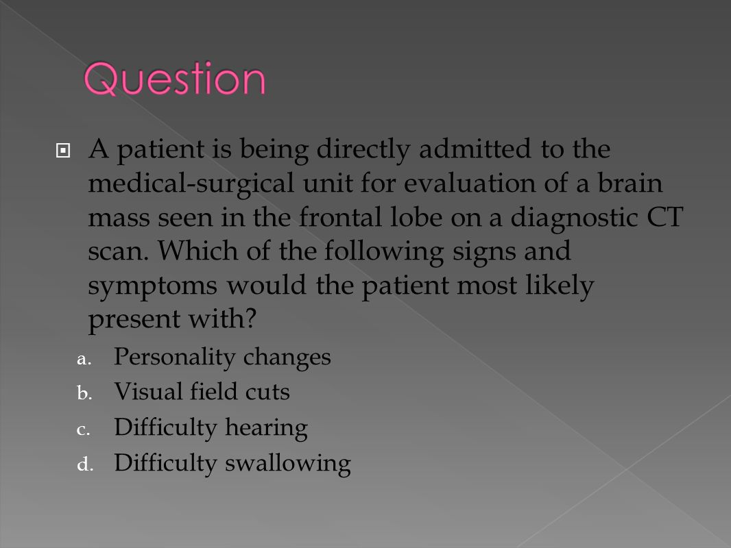 A patient is being directly admitted to the medical-surgical unit for evaluation of a brain mass seen in the frontal lobe on a diagnostic CT scan. Which of the following signs and symptoms would the patient most likely present with