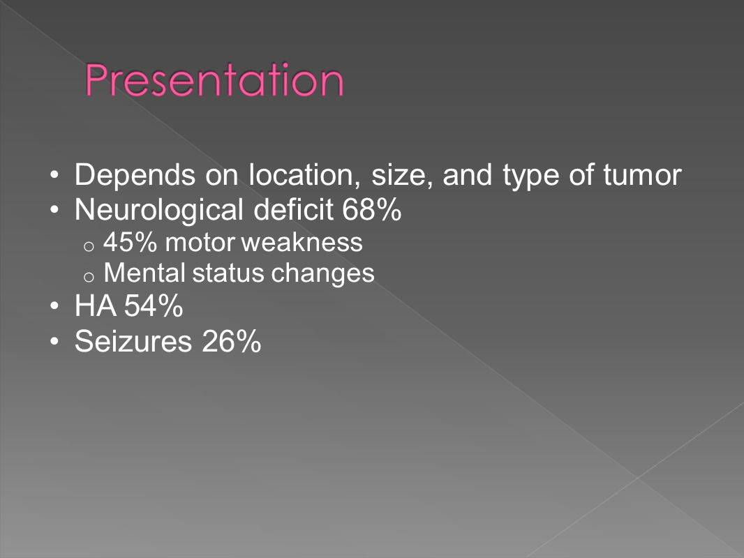 Depends on location, size, and type of tumor Neurological deficit 68%