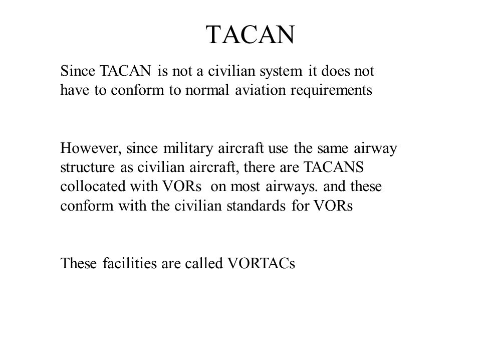 TACAN Since TACAN is not a civilian system it does not have to conform to normal aviation requirements.