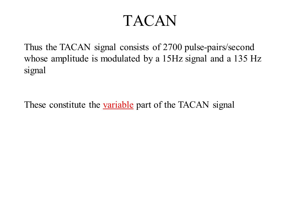 TACAN Thus the TACAN signal consists of 2700 pulse-pairs/second whose amplitude is modulated by a 15Hz signal and a 135 Hz signal.
