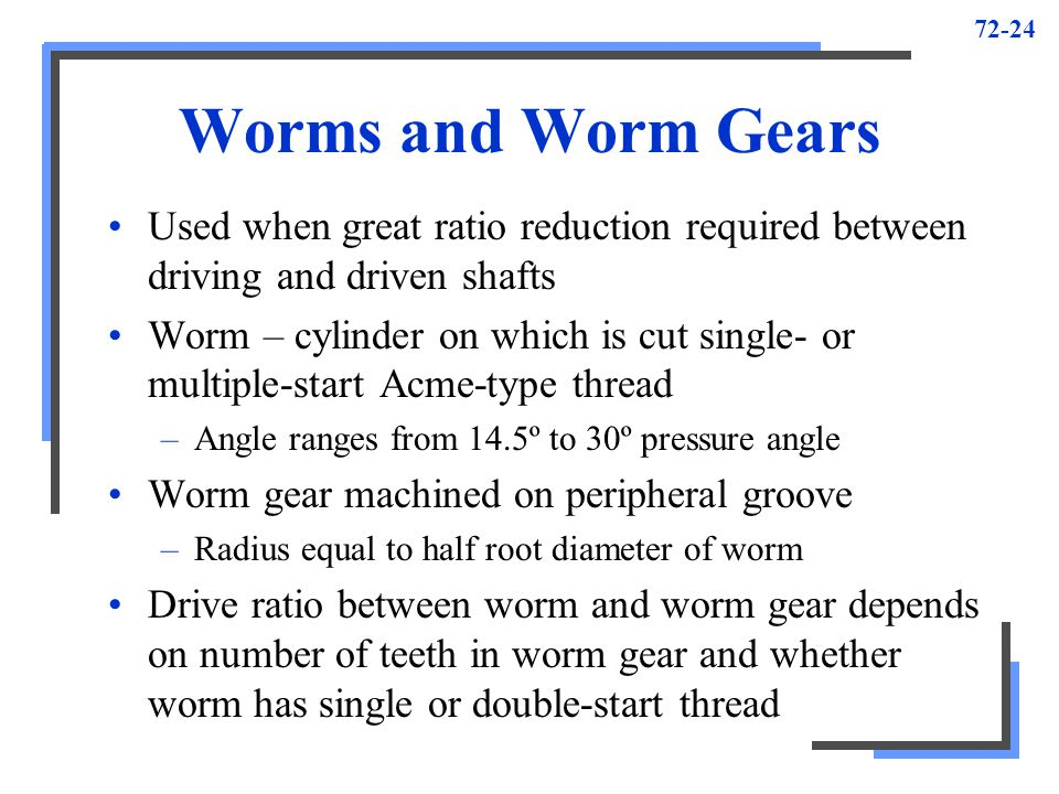 Worms and Worm Gears Used when great ratio reduction required between driving and driven shafts.