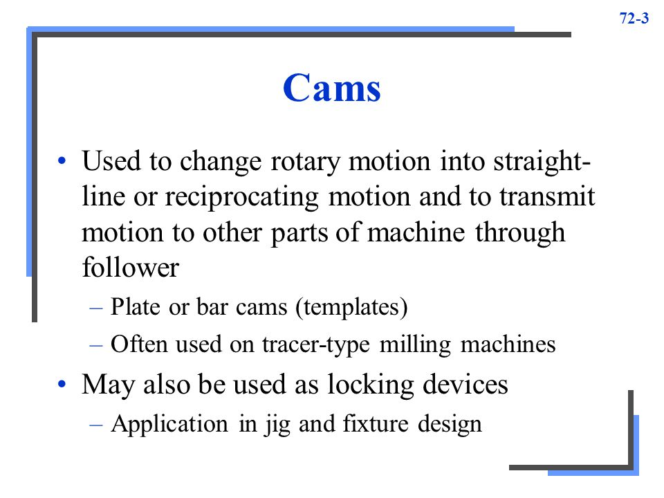 Cams Used to change rotary motion into straight-line or reciprocating motion and to transmit motion to other parts of machine through follower.