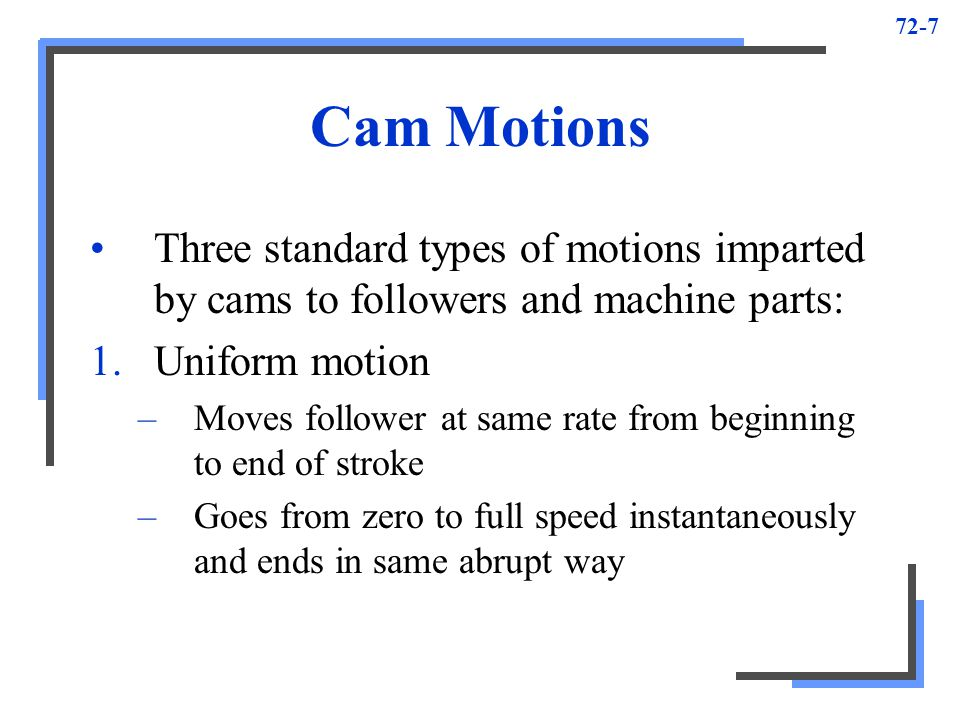 Cam Motions Three standard types of motions imparted by cams to followers and machine parts: Uniform motion.