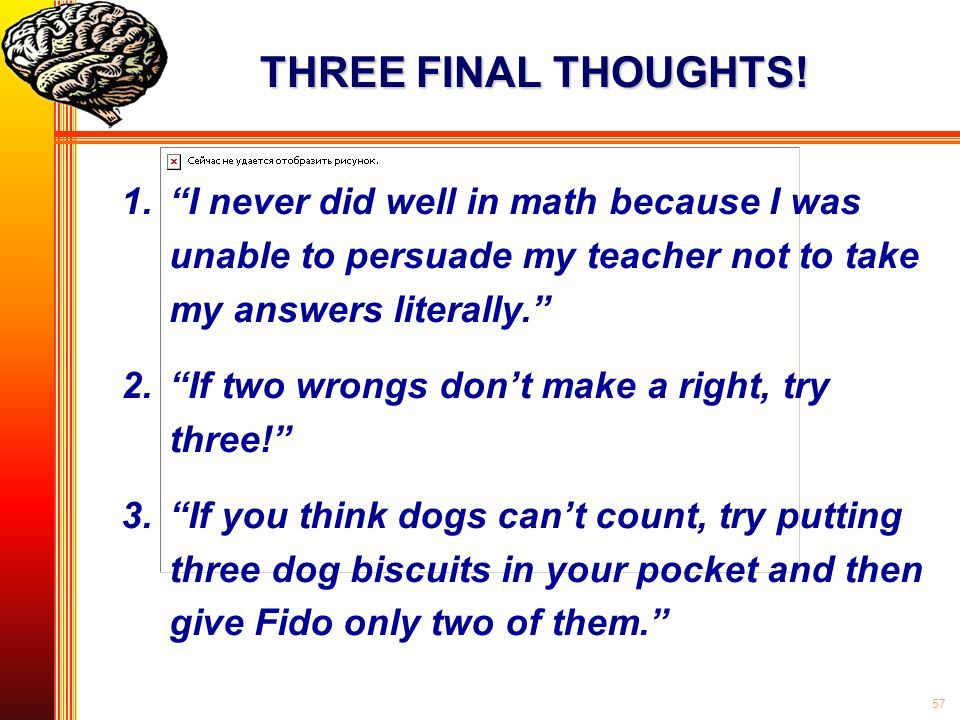THREE FINAL THOUGHTS! I never did well in math because I was unable to persuade my teacher not to take my answers literally.