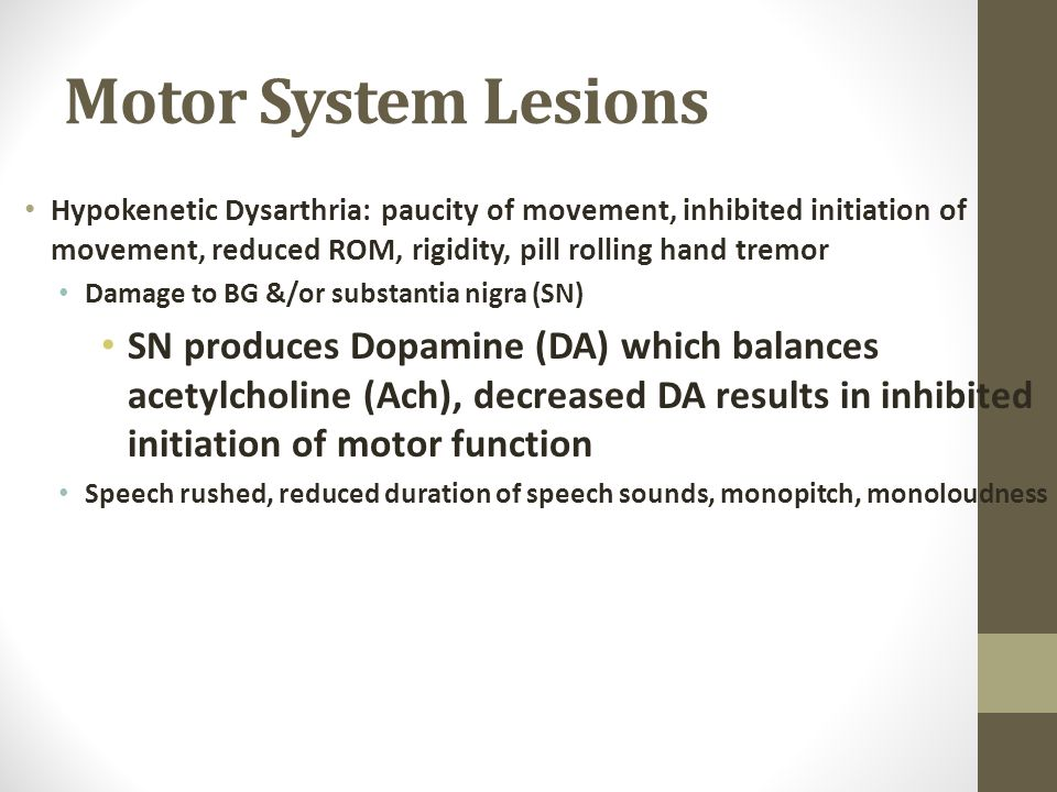 Motor System Lesions Hypokenetic Dysarthria: paucity of movement, inhibited initiation of movement, reduced ROM, rigidity, pill rolling hand tremor.