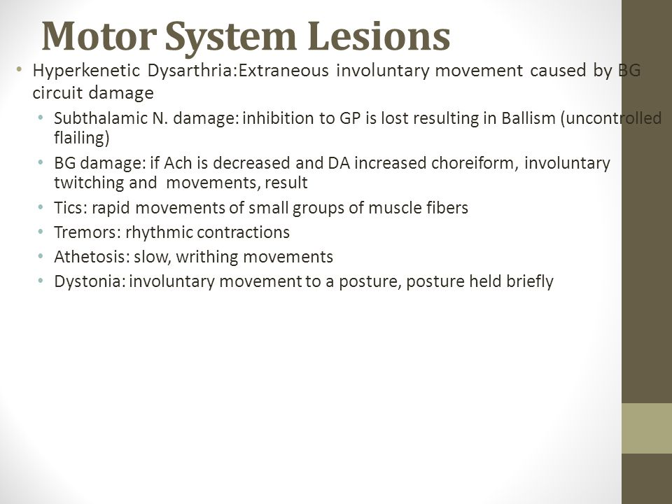 Motor System Lesions Hyperkenetic Dysarthria:Extraneous involuntary movement caused by BG circuit damage.